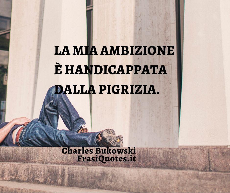 Frasi Charles Bukowski Ambizione e Pigrizia